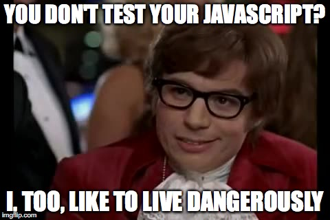 You don't test your JavaScript?